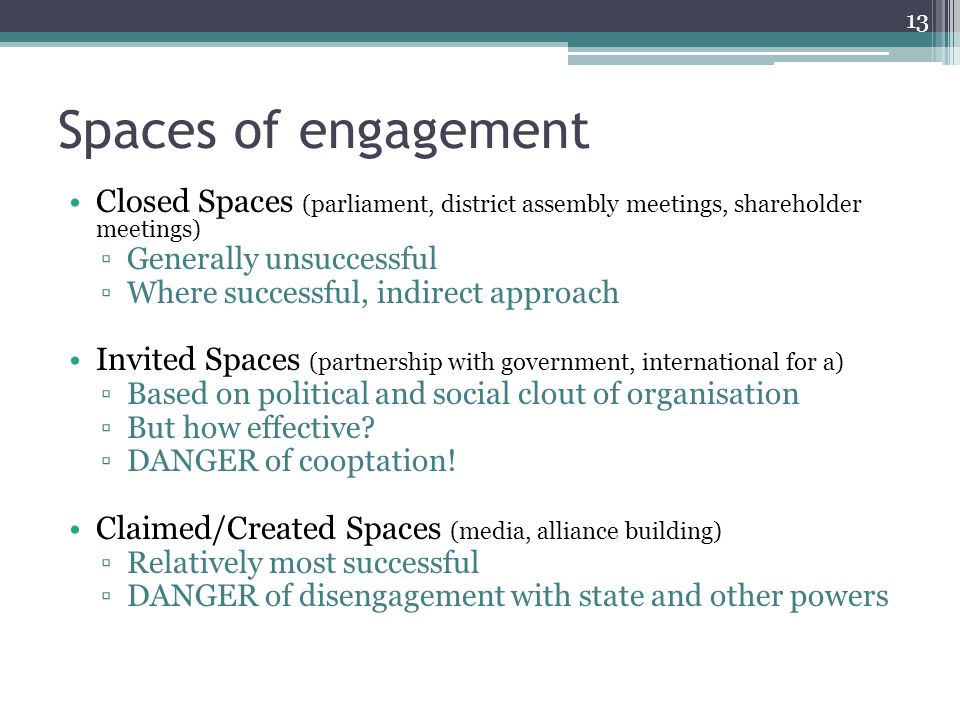Spaces of engagement Closed Spaces (parliament, district assembly meetings, shareholder meetings) ▫Generally unsuccessful ▫Where successful, indirect approach Invited Spaces (partnership with government, international for a) ▫Based on political and social clout of organisation ▫But how effective.