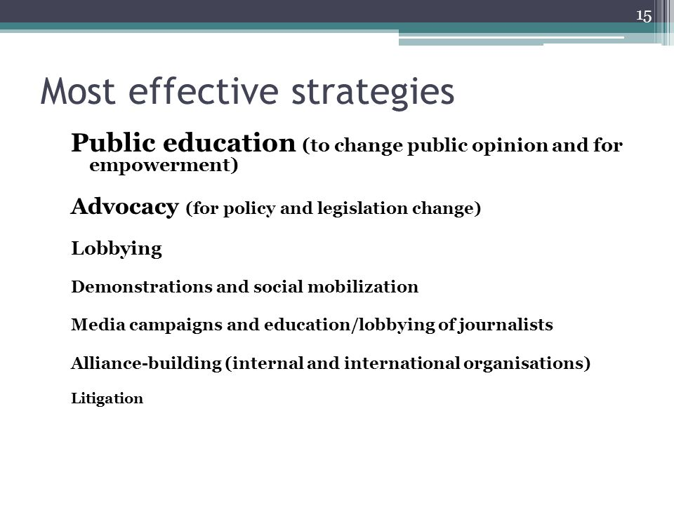 Most effective strategies Public education (to change public opinion and for empowerment) Advocacy (for policy and legislation change) Lobbying Demonstrations and social mobilization Media campaigns and education/lobbying of journalists Alliance-building (internal and international organisations) Litigation 15