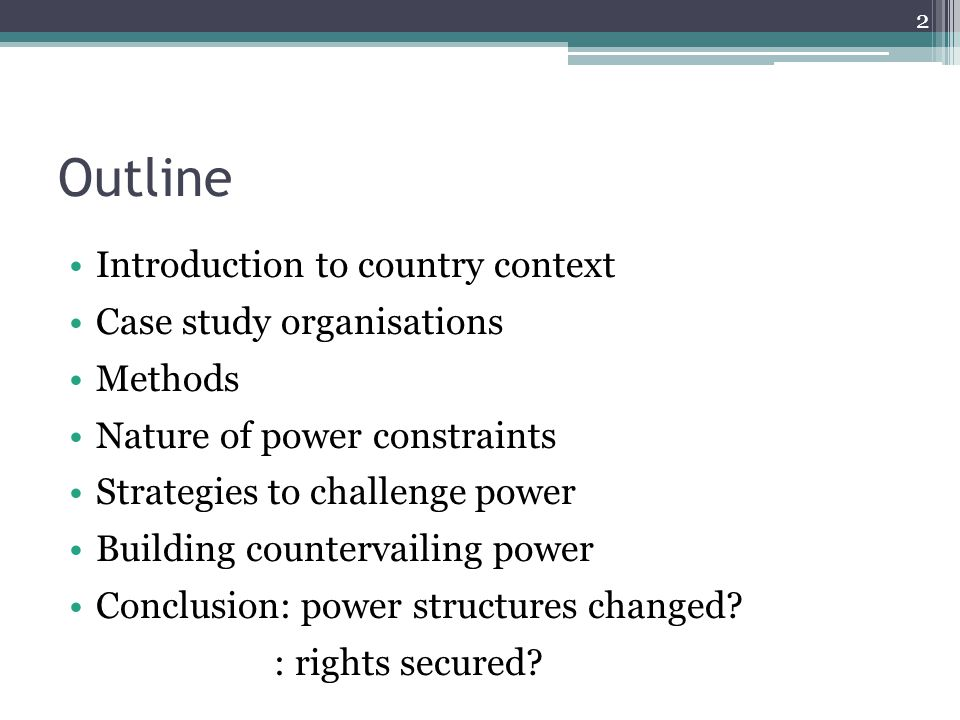 Outline Introduction to country context Case study organisations Methods Nature of power constraints Strategies to challenge power Building countervailing power Conclusion: power structures changed.