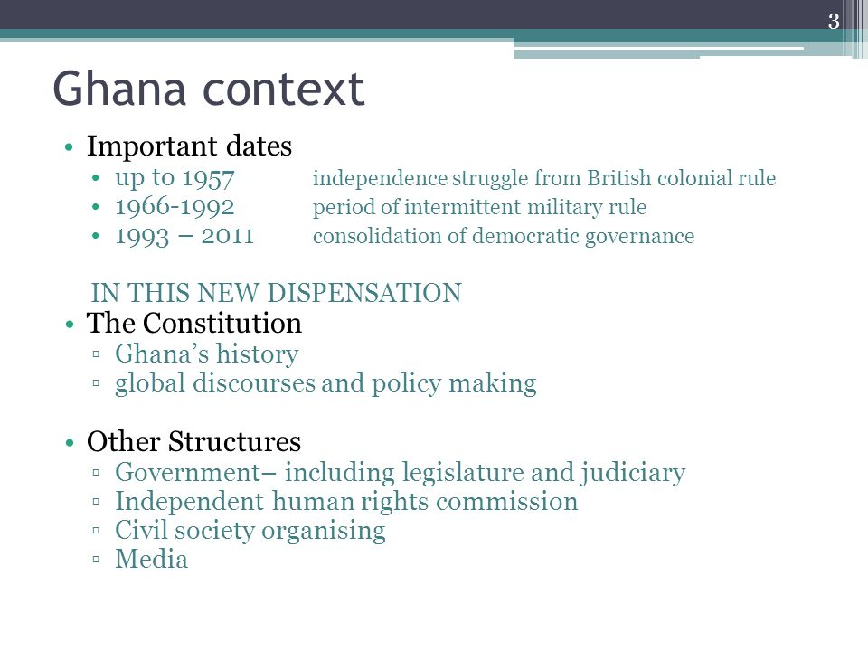 Ghana context Important dates up to 1957 independence struggle from British colonial rule 1966-1992 period of intermittent military rule 1993 – 2011 consolidation of democratic governance IN THIS NEW DISPENSATION The Constitution ▫Ghana's history ▫global discourses and policy making Other Structures ▫Government– including legislature and judiciary ▫Independent human rights commission ▫Civil society organising ▫Media 3