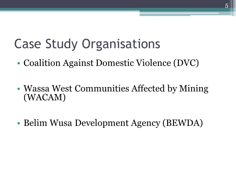 Case Study Organisations Coalition Against Domestic Violence (DVC) Wassa West Communities Affected by Mining (WACAM) Belim Wusa Development Agency (BEWDA) 5