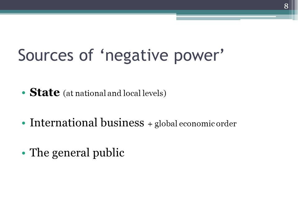 Sources of 'negative power' State (at national and local levels) International business + global economic order The general public 8