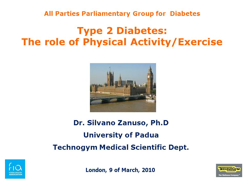 All Parties Parliamentary Group for Diabetes Type 2 Diabetes: The role of Physical Activity/Exercise Dr. Silvano Zanuso, Ph.D University of Padua Tech