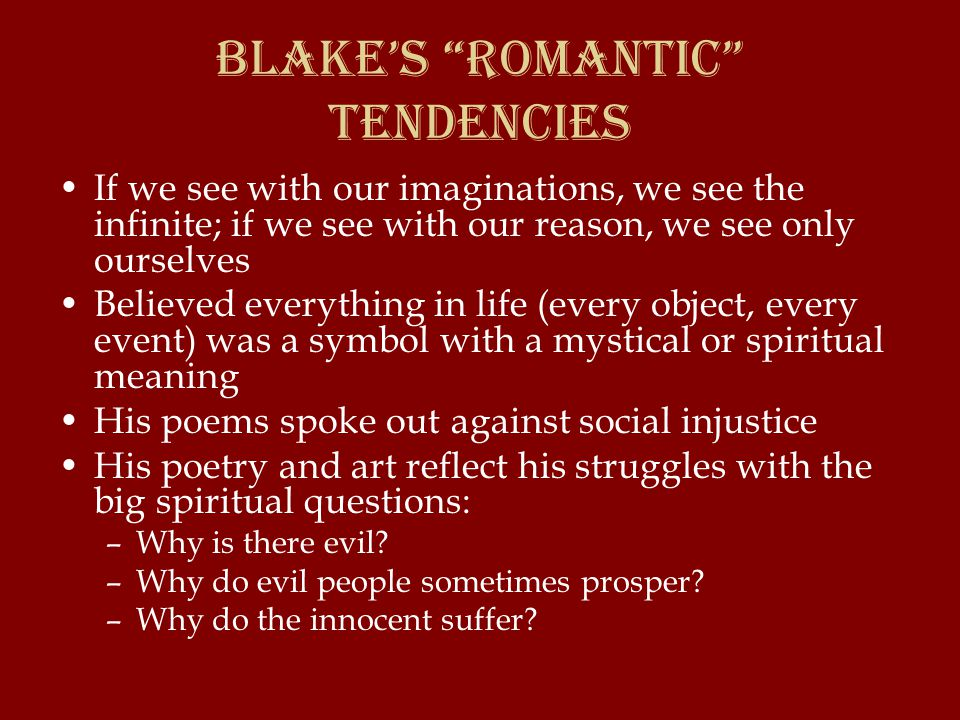 Blake's Romantic Tendencies If we see with our imaginations, we see the infinite; if we see with our reason, we see only ourselves Believed everything in life (every object, every event) was a symbol with a mystical or spiritual meaning His poems spoke out against social injustice His poetry and art reflect his struggles with the big spiritual questions: –Why is there evil.
