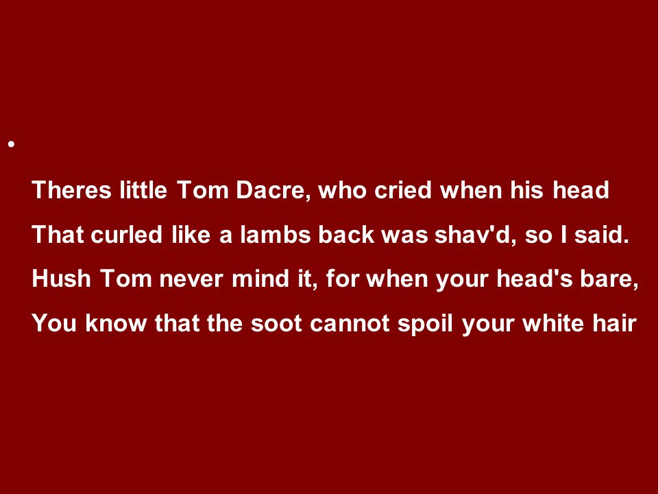 Theres little Tom Dacre, who cried when his head That curled like a lambs back was shav d, so I said.