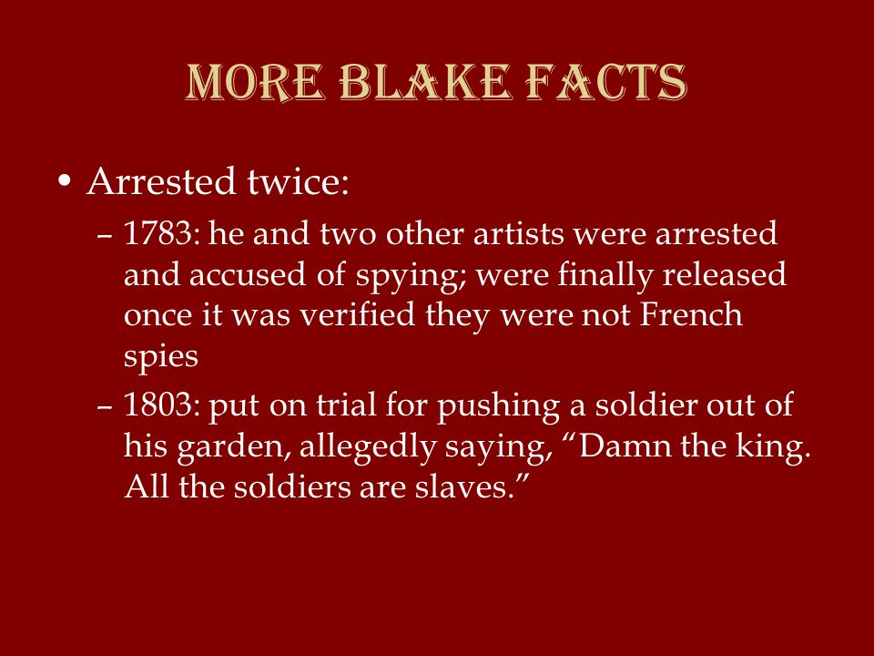 More Blake Facts Arrested twice: –1783: he and two other artists were arrested and accused of spying; were finally released once it was verified they were not French spies –1803: put on trial for pushing a soldier out of his garden, allegedly saying, Damn the king.