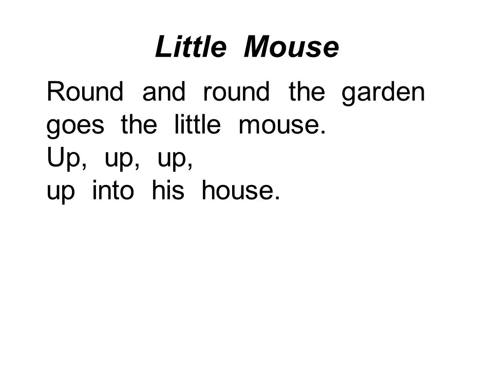 Little Mouse Round and round the garden goes the little mouse. Up, up, up, up into his house.