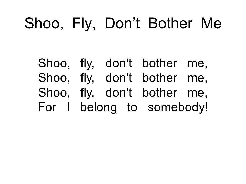 Shoo, Fly, Don't Bother Me Shoo, fly, don't bother me, Shoo, fly, don't bother me, Shoo, fly, don't bother me, For I belong to somebody!
