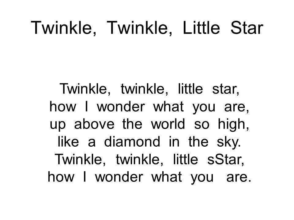 Twinkle, Twinkle, Little Star Twinkle, twinkle, little star, how I wonder what you are, up above the world so high, like a diamond in the sky. Twinkle