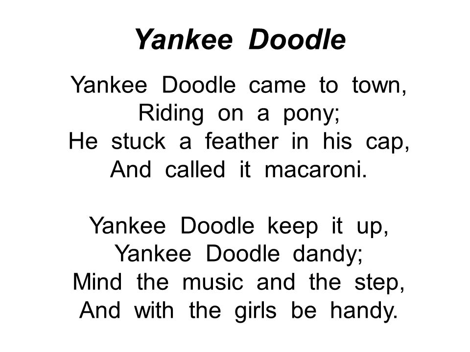 Yankee Doodle Yankee Doodle came to town, Riding on a pony; He stuck a feather in his cap, And called it macaroni. Yankee Doodle keep it up, Yankee Do