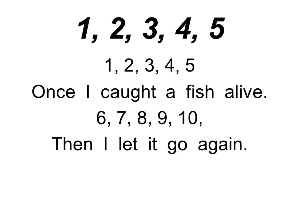 1, 2, 3, 4, 5 Once I caught a fish alive. 6, 7, 8, 9, 10, Then I let it go again.