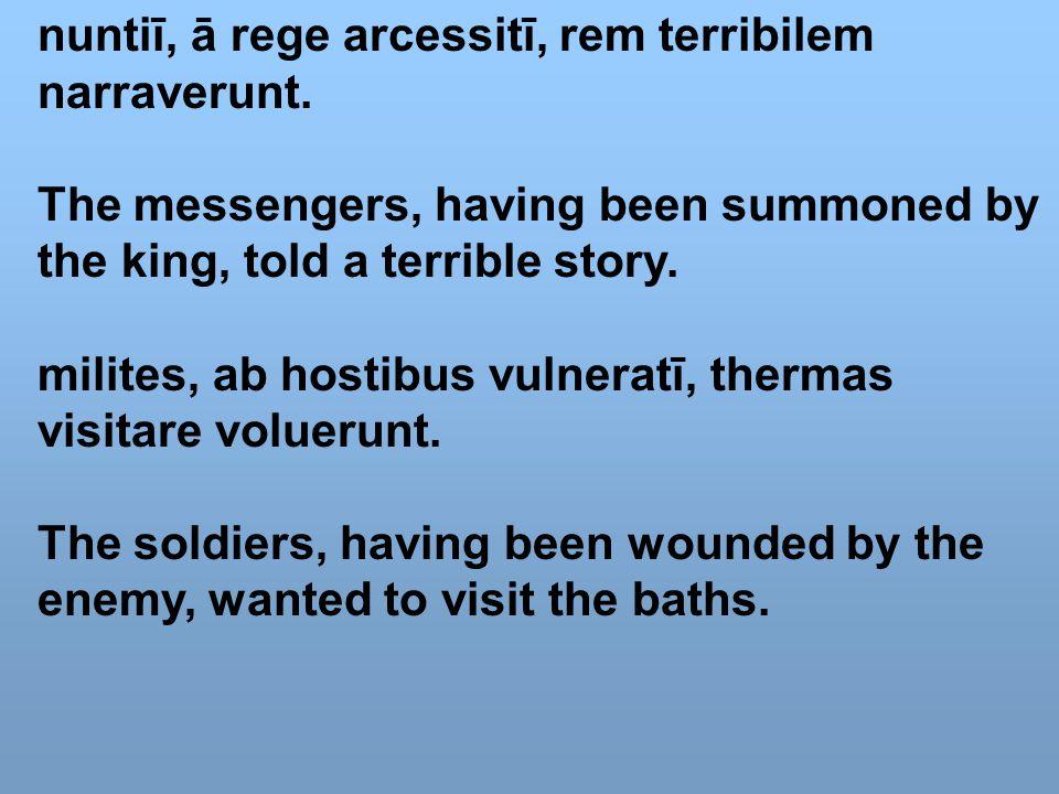 nuntiī, ā rege arcessitī, rem terribilem narraverunt. The messengers, having been summoned by the king, told a terrible story. milites, ab hostibus vu