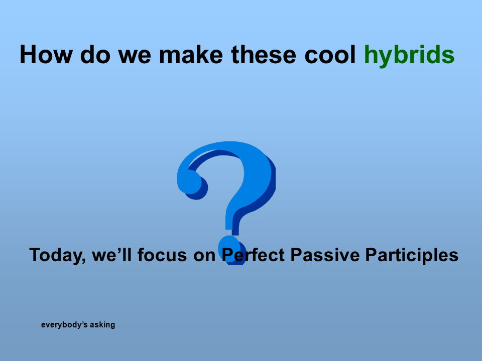 How do we make these cool hybrids everybody's asking Today, we'll focus on Perfect Passive Participles