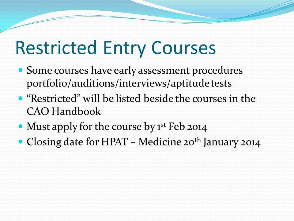 Restricted Entry Courses Some courses have early assessment procedures portfolio/auditions/interviews/aptitude tests Restricted will be listed beside the courses in the CAO Handbook Must apply for the course by 1 st Feb 2014 Closing date for HPAT – Medicine 20 th January 2014