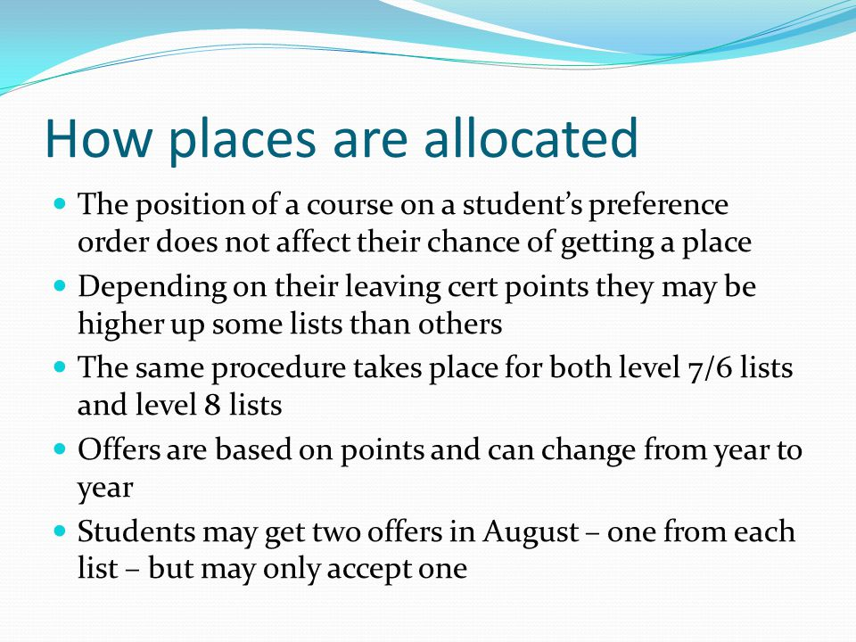 How places are allocated The position of a course on a student's preference order does not affect their chance of getting a place Depending on their leaving cert points they may be higher up some lists than others The same procedure takes place for both level 7/6 lists and level 8 lists Offers are based on points and can change from year to year Students may get two offers in August – one from each list – but may only accept one