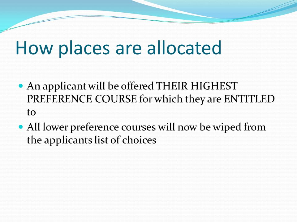 How places are allocated An applicant will be offered THEIR HIGHEST PREFERENCE COURSE for which they are ENTITLED to All lower preference courses will now be wiped from the applicants list of choices