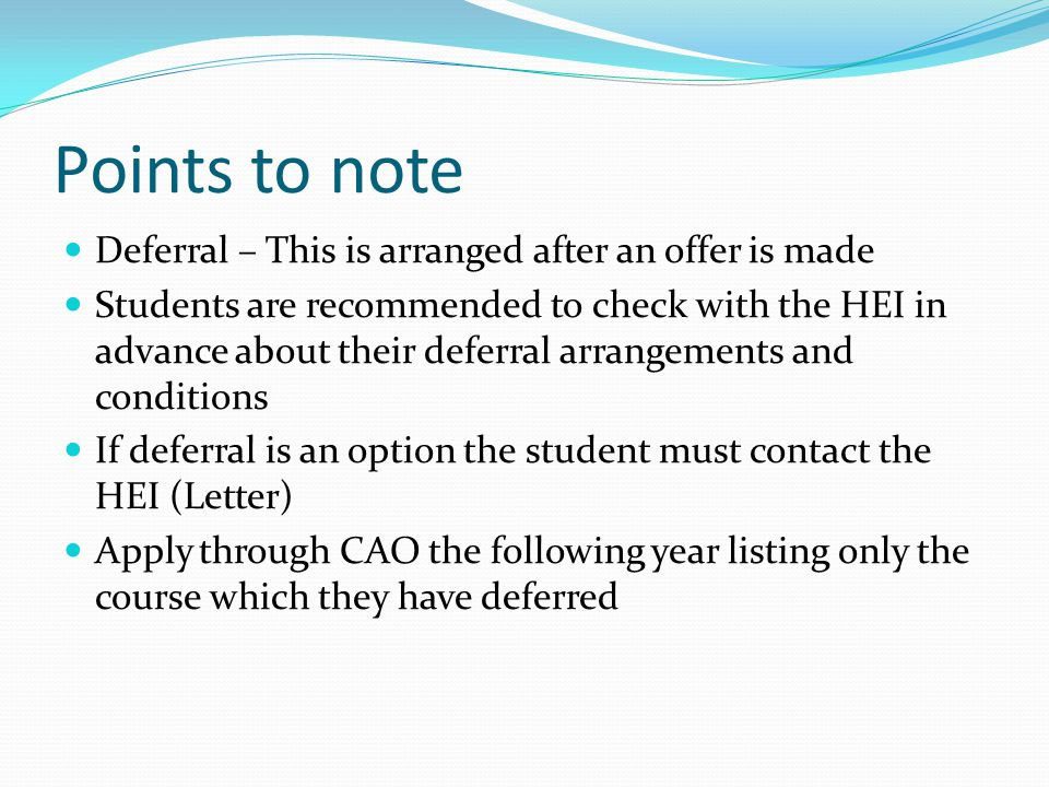 Points to note Deferral – This is arranged after an offer is made Students are recommended to check with the HEI in advance about their deferral arrangements and conditions If deferral is an option the student must contact the HEI (Letter) Apply through CAO the following year listing only the course which they have deferred