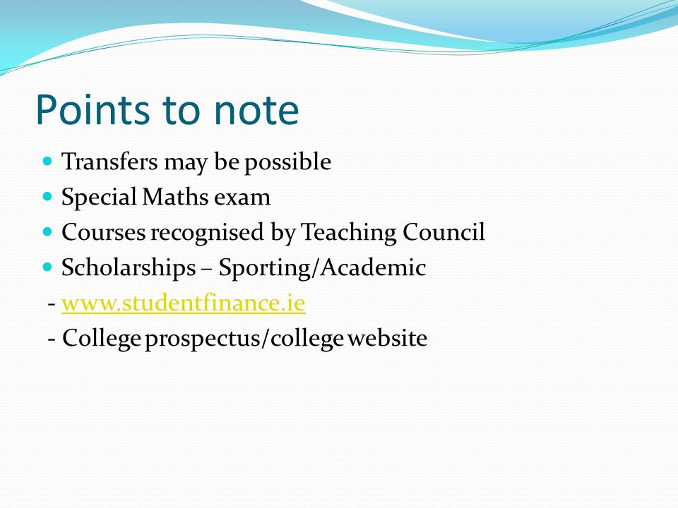 Points to note Transfers may be possible Special Maths exam Courses recognised by Teaching Council Scholarships – Sporting/Academic - www.studentfinance.iewww.studentfinance.ie - College prospectus/college website