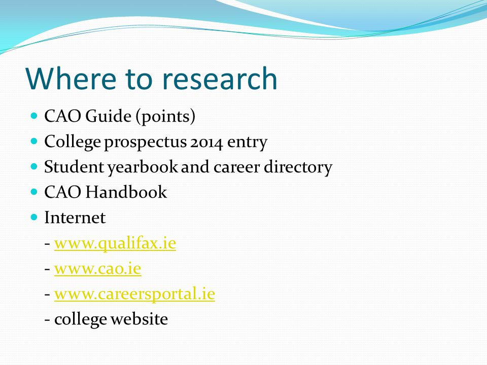 Where to research CAO Guide (points) College prospectus 2014 entry Student yearbook and career directory CAO Handbook Internet - www.qualifax.iewww.qualifax.ie - www.cao.iewww.cao.ie - www.careersportal.iewww.careersportal.ie - college website