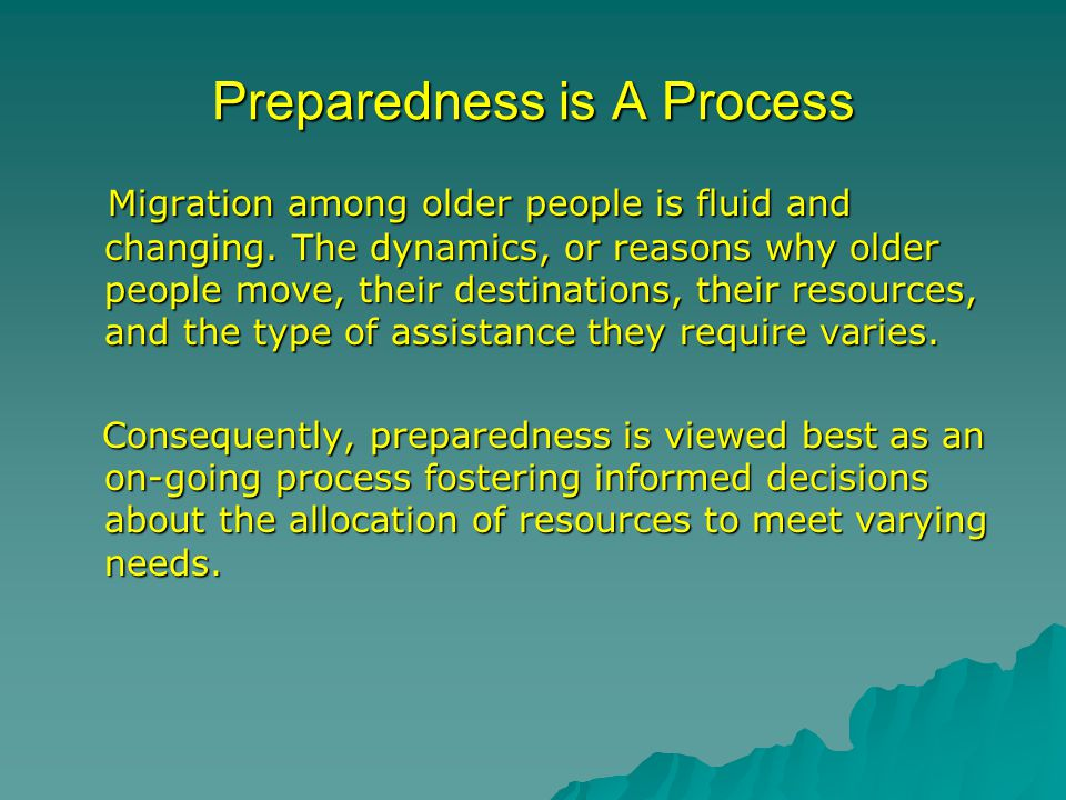 Preparedness is A Process Migration among older people is fluid and changing. The dynamics, or reasons why older people move, their destinations, thei