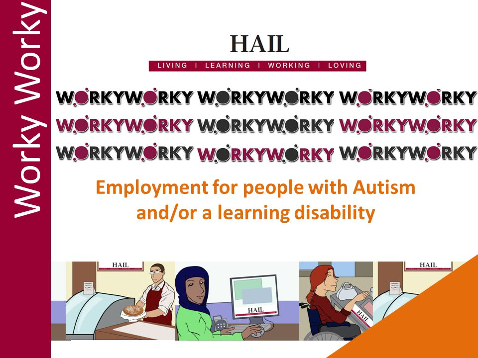 The only two requirements for Worky Worky are that: You have a learning disability and/or Autism You want to work Otherwise there are no barriers: Who do we support Age Benefits Where you live Support needs Experience