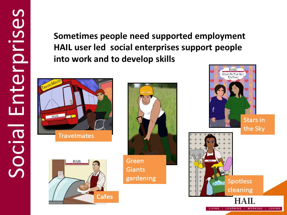 Social Enterprises Sometimes people need supported employment HAIL user led social enterprises support people into work and to develop skills Cafes Travelmates Green Giants gardening Stars in the Sky Spotless cleaning