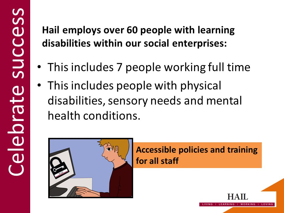 This includes 7 people working full time This includes people with physical disabilities, sensory needs and mental health conditions.
