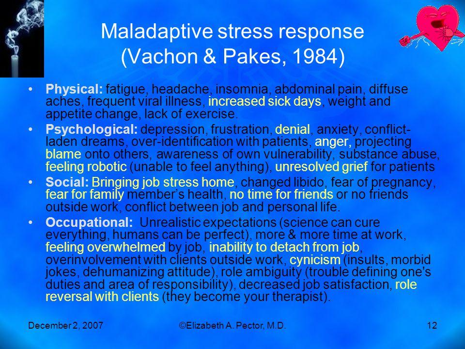 December 2, 2007©Elizabeth A. Pector, M.D.12 Maladaptive stress response (Vachon & Pakes, 1984) Physical: fatigue, headache, insomnia, abdominal pain,
