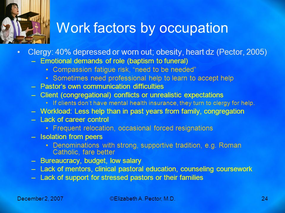 December 2, 2007©Elizabeth A. Pector, M.D.24 Work factors by occupation Clergy: 40% depressed or worn out; obesity, heart dz (Pector, 2005) –Emotional