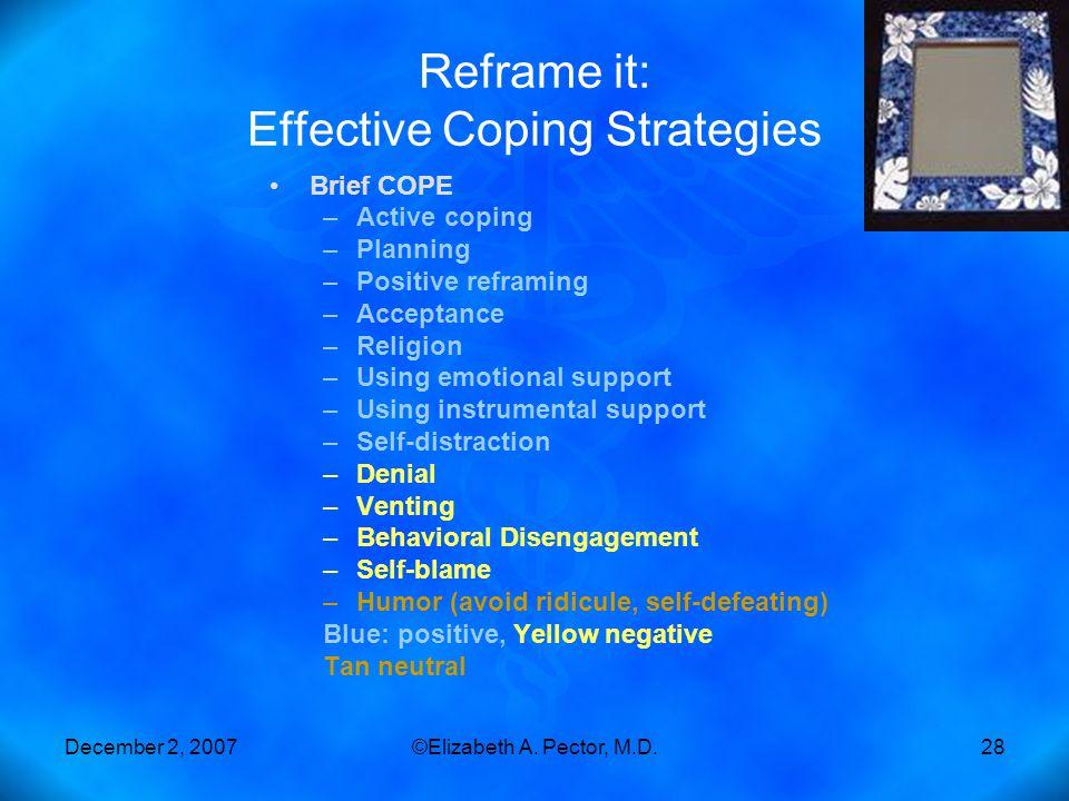 December 2, 2007©Elizabeth A. Pector, M.D.28 Reframe it: Effective Coping Strategies Brief COPE –Active coping –Planning –Positive reframing –Acceptan