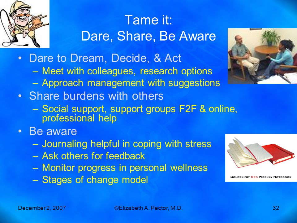 December 2, 2007©Elizabeth A. Pector, M.D.32 Tame it: Dare, Share, Be Aware Dare to Dream, Decide, & Act –Meet with colleagues, research options –Appr