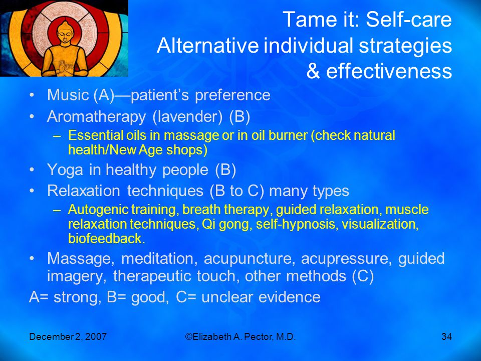 December 2, 2007©Elizabeth A. Pector, M.D.34 Tame it: Self-care Alternative individual strategies & effectiveness Music (A)—patient's preference Aroma