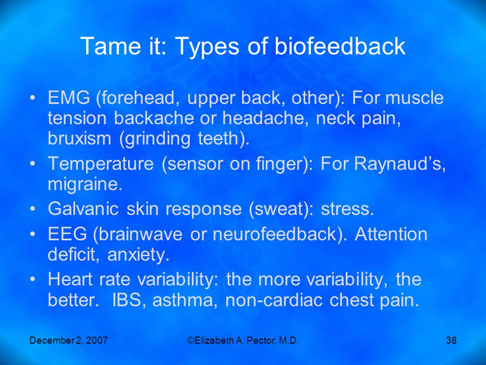 December 2, 2007©Elizabeth A. Pector, M.D.38 Tame it: Types of biofeedback EMG (forehead, upper back, other): For muscle tension backache or headache,