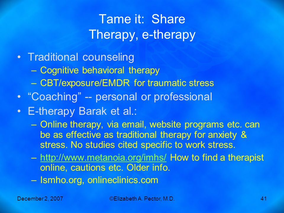 December 2, 2007©Elizabeth A. Pector, M.D.41 Tame it: Share Therapy, e-therapy Traditional counseling –Cognitive behavioral therapy –CBT/exposure/EMDR