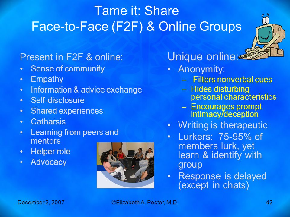 December 2, 2007©Elizabeth A. Pector, M.D.42 Tame it: Share Face-to-Face (F2F) & Online Groups Present in F2F & online: Sense of community Empathy Inf