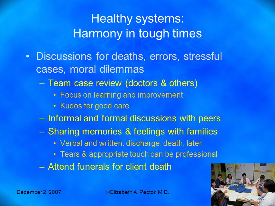 December 2, 2007©Elizabeth A. Pector, M.D.47 Healthy systems: Harmony in tough times Discussions for deaths, errors, stressful cases, moral dilemmas –