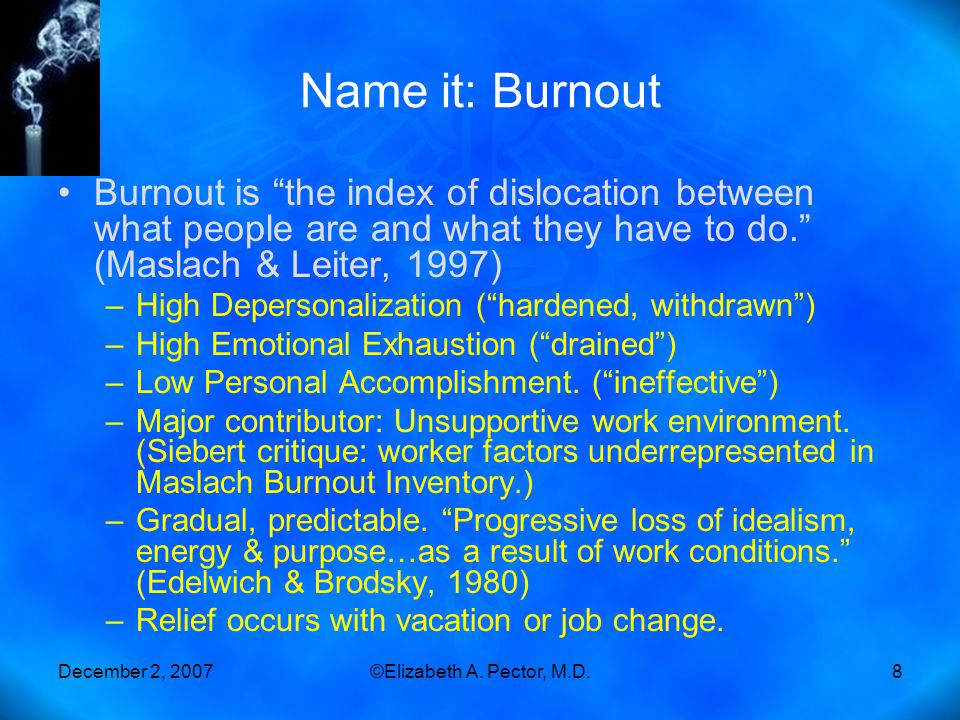 """December 2, 2007©Elizabeth A. Pector, M.D.8 Name it: Burnout Burnout is """"the index of dislocation between what people are and what they have to do."""" ("""