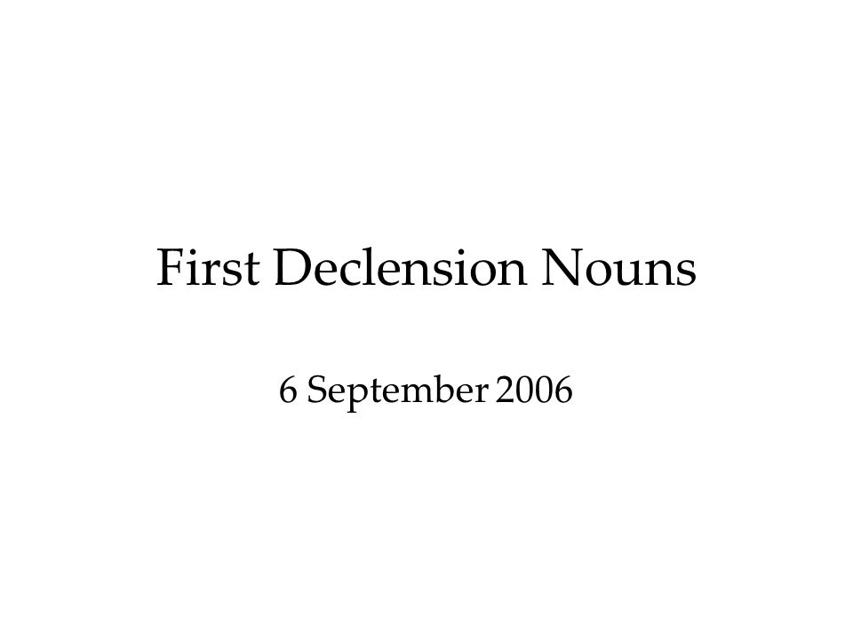 First Declension Nouns 6 September 2006