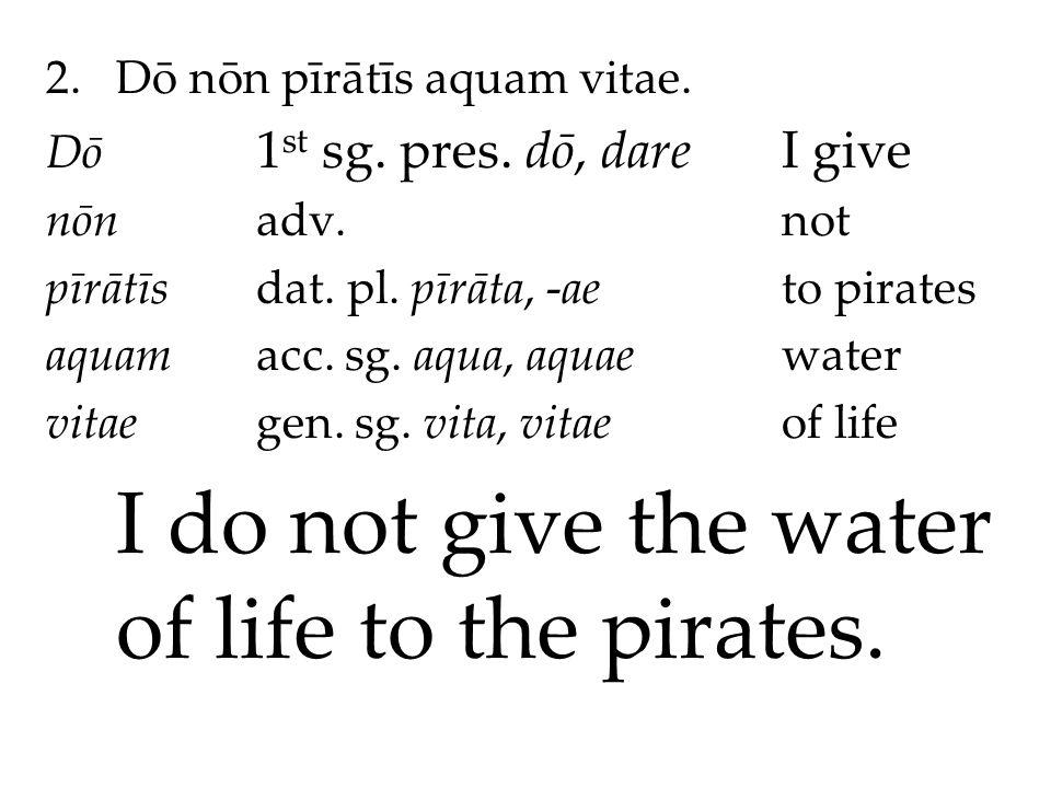 2.Dō nōn pīrātīs aquam vitae. Dō 1 st sg. pres. dō, dareI give nōnadv.not pīrātīsdat.