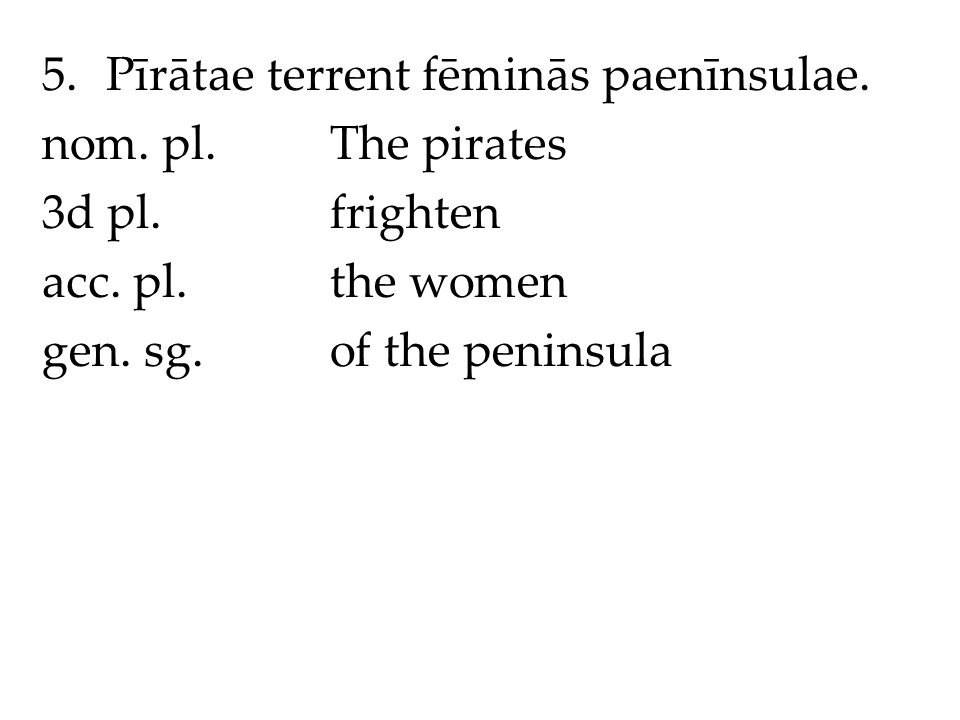 5.Pīrātae terrent fēminās paenīnsulae. nom. pl.The pirates 3d pl.frighten acc.