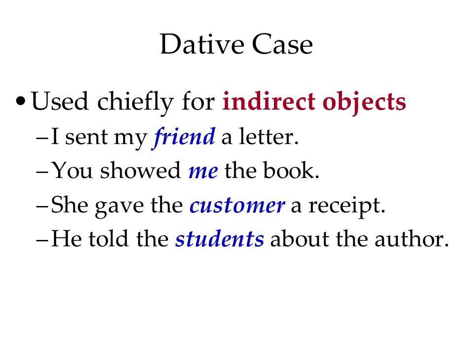 Dative Case Used chiefly for indirect objects –I sent my friend a letter.