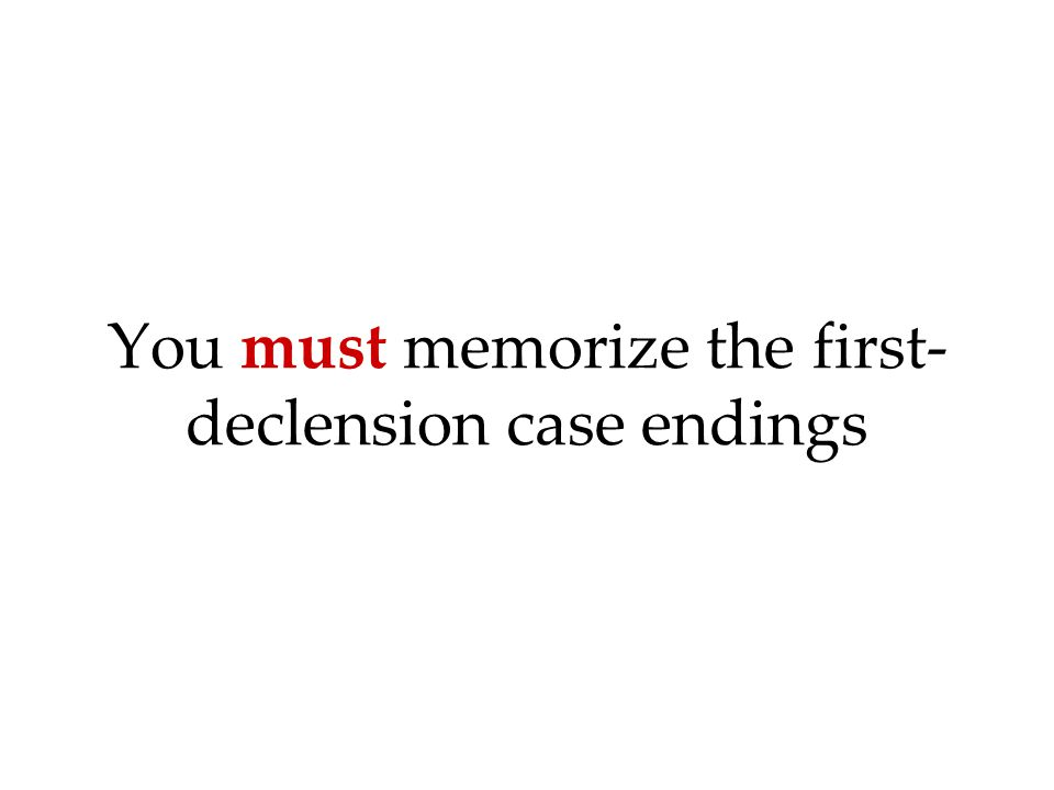 You must memorize the first- declension case endings