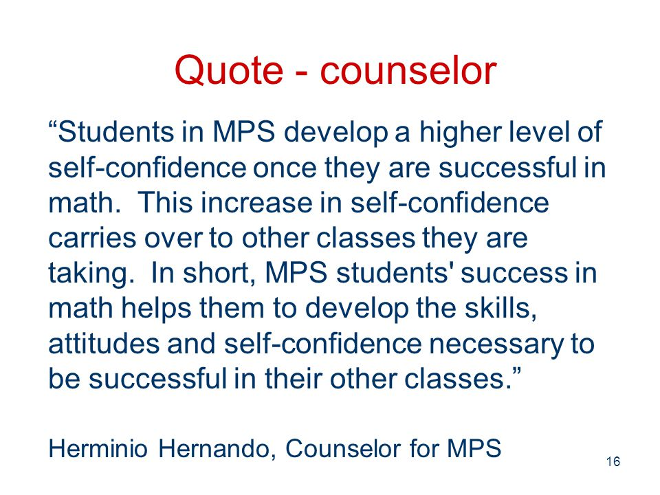 16 Quote - counselor Students in MPS develop a higher level of self-confidence once they are successful in math.