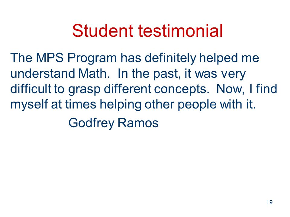 19 Student testimonial The MPS Program has definitely helped me understand Math.
