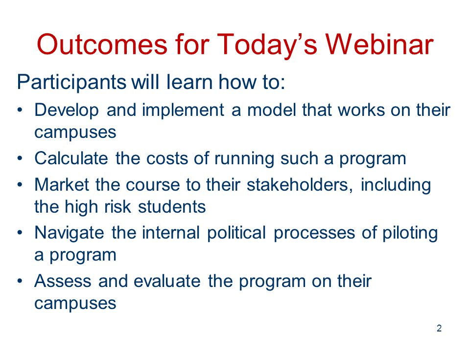 Outcomes for Today's Webinar Participants will learn how to: Develop and implement a model that works on their campuses Calculate the costs of running such a program Market the course to their stakeholders, including the high risk students Navigate the internal political processes of piloting a program Assess and evaluate the program on their campuses 2