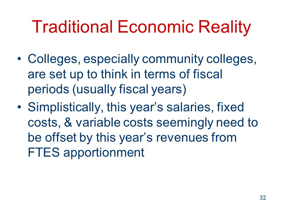 Traditional Economic Reality Colleges, especially community colleges, are set up to think in terms of fiscal periods (usually fiscal years) Simplistically, this year's salaries, fixed costs, & variable costs seemingly need to be offset by this year's revenues from FTES apportionment 32