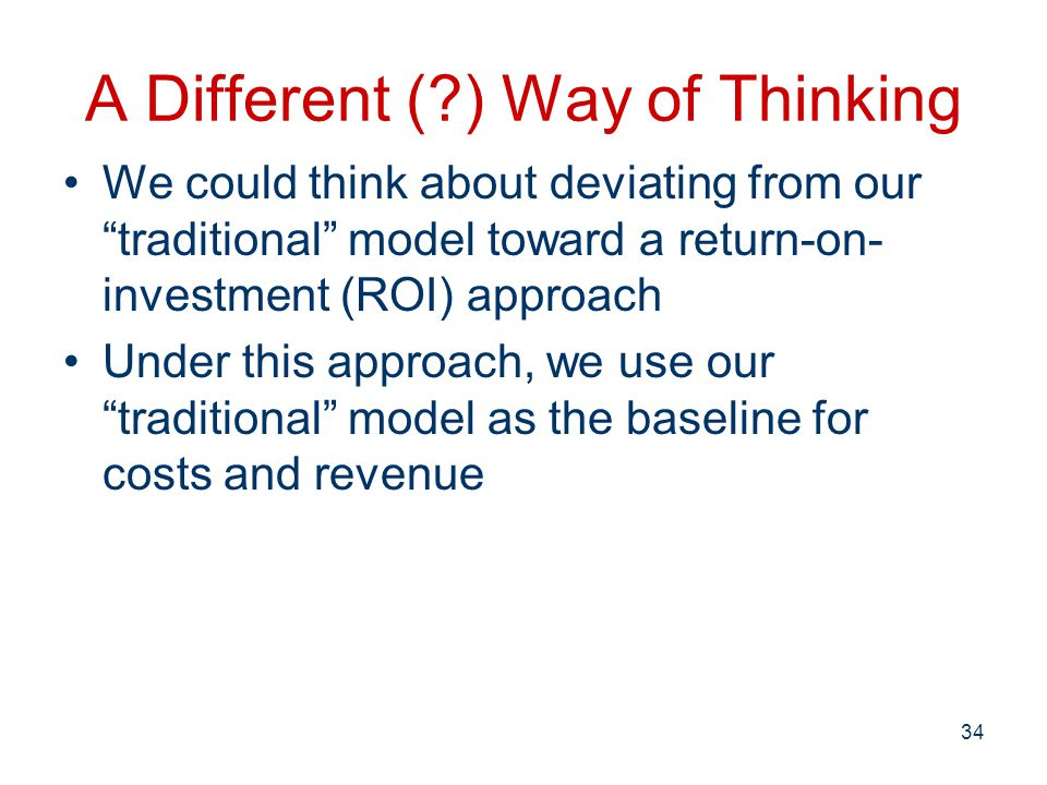 A Different ( ) Way of Thinking We could think about deviating from our traditional model toward a return-on- investment (ROI) approach Under this approach, we use our traditional model as the baseline for costs and revenue 34