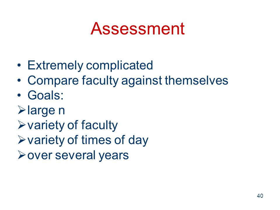 Assessment 40 Extremely complicated Compare faculty against themselves Goals:  large n  variety of faculty  variety of times of day  over several years
