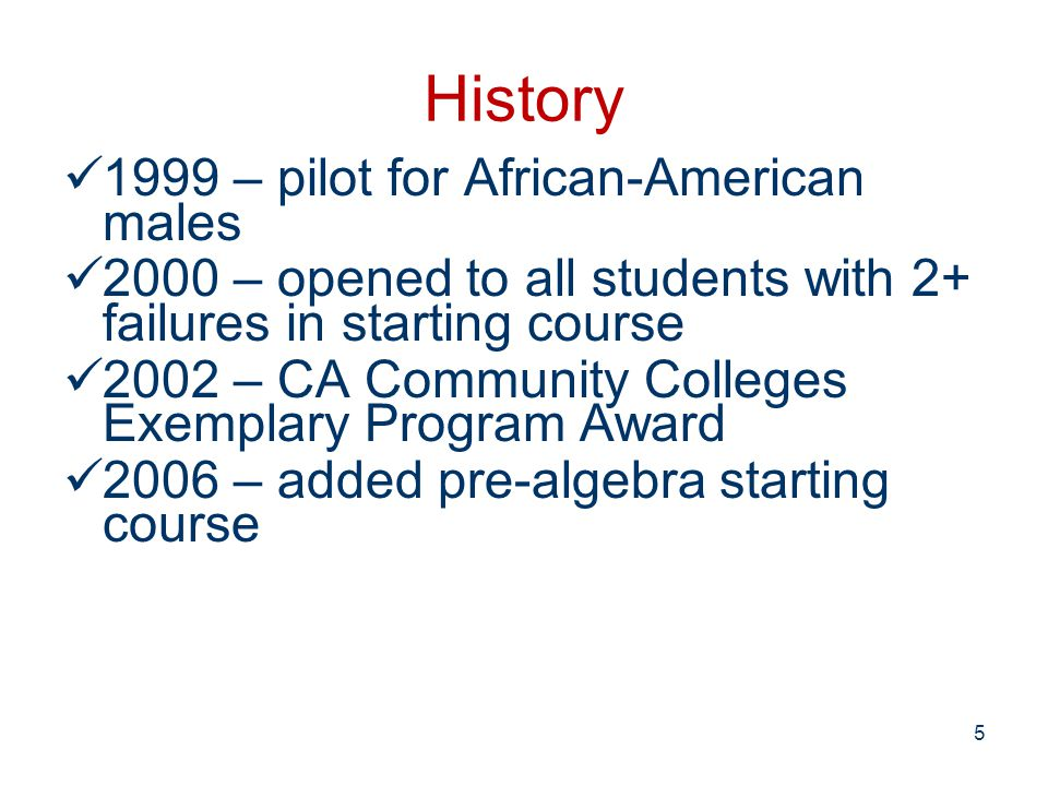 History 1999 – pilot for African-American males 2000 – opened to all students with 2+ failures in starting course 2002 – CA Community Colleges Exemplary Program Award 2006 – added pre-algebra starting course 5