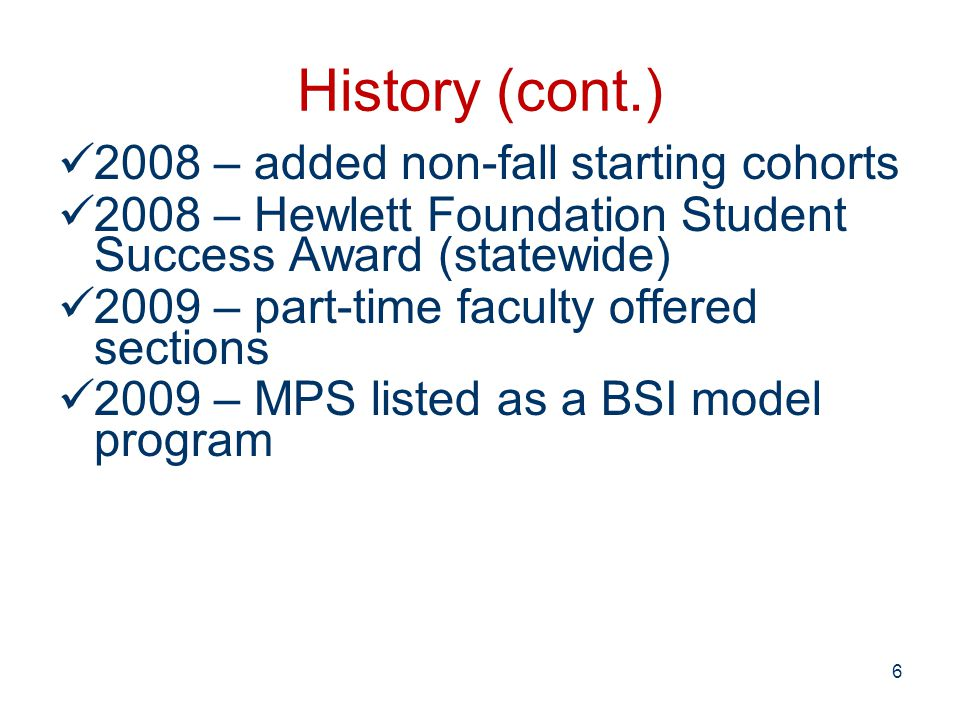 History (cont.) 2008 – added non-fall starting cohorts 2008 – Hewlett Foundation Student Success Award (statewide) 2009 – part-time faculty offered sections 2009 – MPS listed as a BSI model program 6